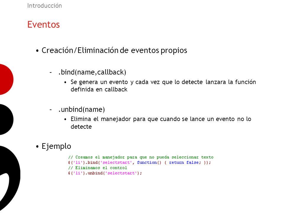 Eventos Introducción Creación/Eliminación de eventos propios –.bind(name,callback) Se genera un evento y cada vez que lo detecte lanzara la función de