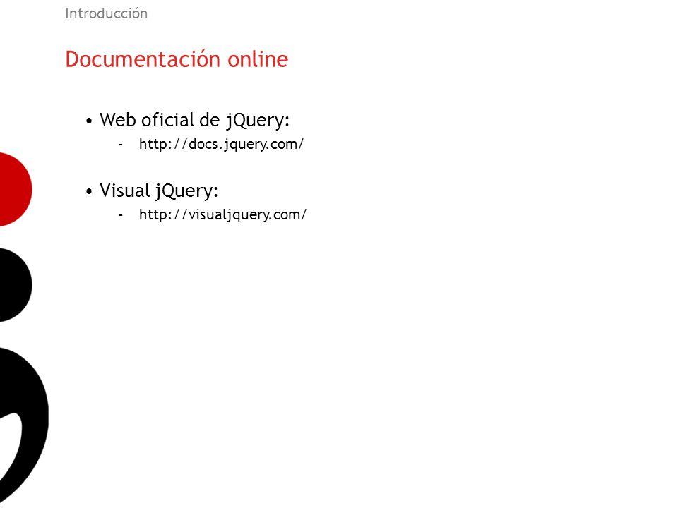 Documentación online Introducción Web oficial de jQuery: –http://docs.jquery.com/ Visual jQuery: –http://visualjquery.com/