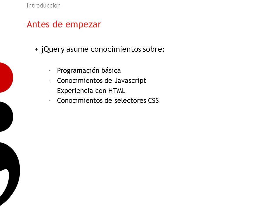 Antes de empezar Introducción jQuery asume conocimientos sobre: –Programación básica –Conocimientos de Javascript –Experiencia con HTML –Conocimientos