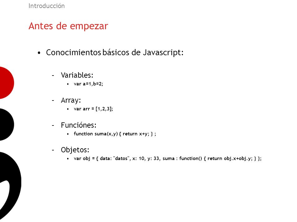 Antes de empezar Introducción Conocimientos básicos de Javascript: –Variables: var a=1,b=2; –Array: var arr = [1,2,3]; –Funciónes: function suma(x,y)