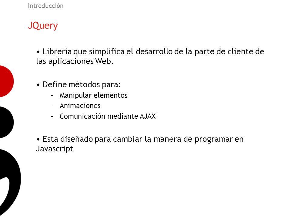 JQuery Introducción Librería que simplifica el desarrollo de la parte de cliente de las aplicaciones Web. Define métodos para: –Manipular elementos –A