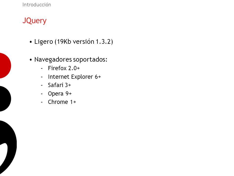 JQuery Introducción Ligero (19Kb versión 1.3.2) Navegadores soportados: –Firefox 2.0+ –Internet Explorer 6+ –Safari 3+ –Opera 9+ –Chrome 1+