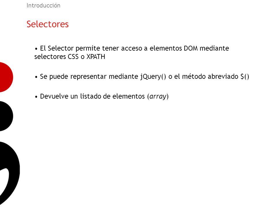 Selectores Introducción El Selector permite tener acceso a elementos DOM mediante selectores CSS o XPATH Se puede representar mediante jQuery() o el m