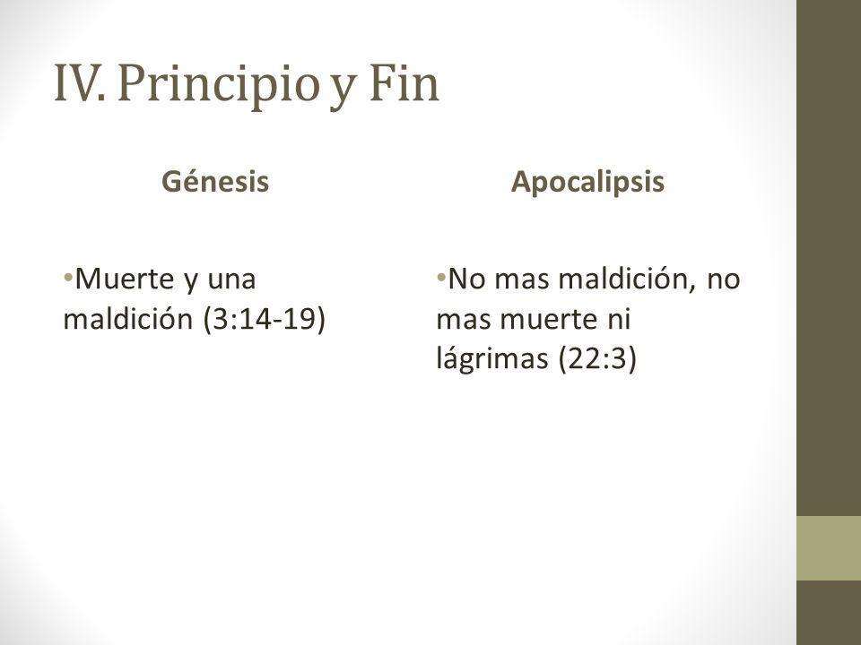 IV. Principio y Fin Génesis Muerte y una maldición (3:14-19) Apocalipsis No mas maldición, no mas muerte ni lágrimas (22:3)