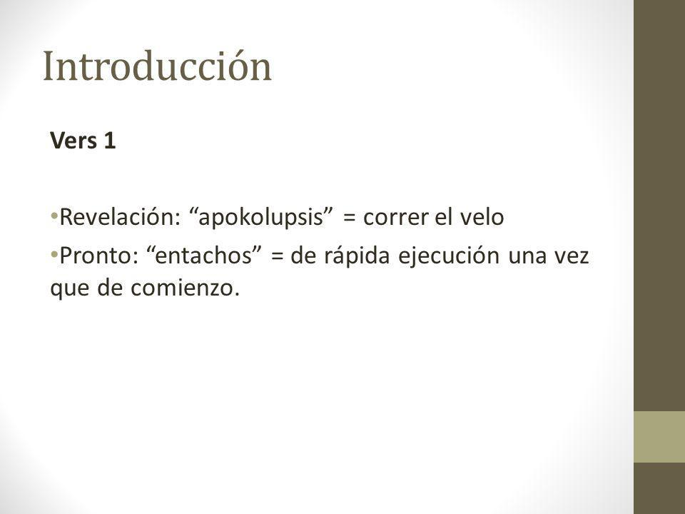 Introducción Vers 1 Revelación: apokolupsis = correr el velo Pronto: entachos = de rápida ejecución una vez que de comienzo.