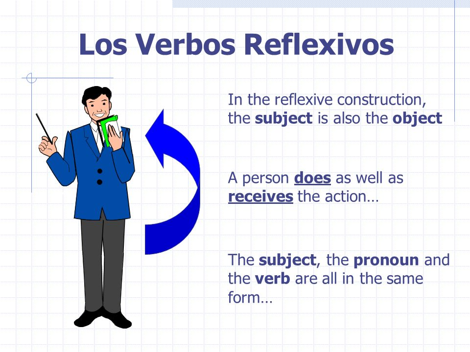 Los Verbos Reflexivos In the reflexive construction, the subject is also the object A person does as well as receives the action… The subject, the pronoun and the verb are all in the same form…