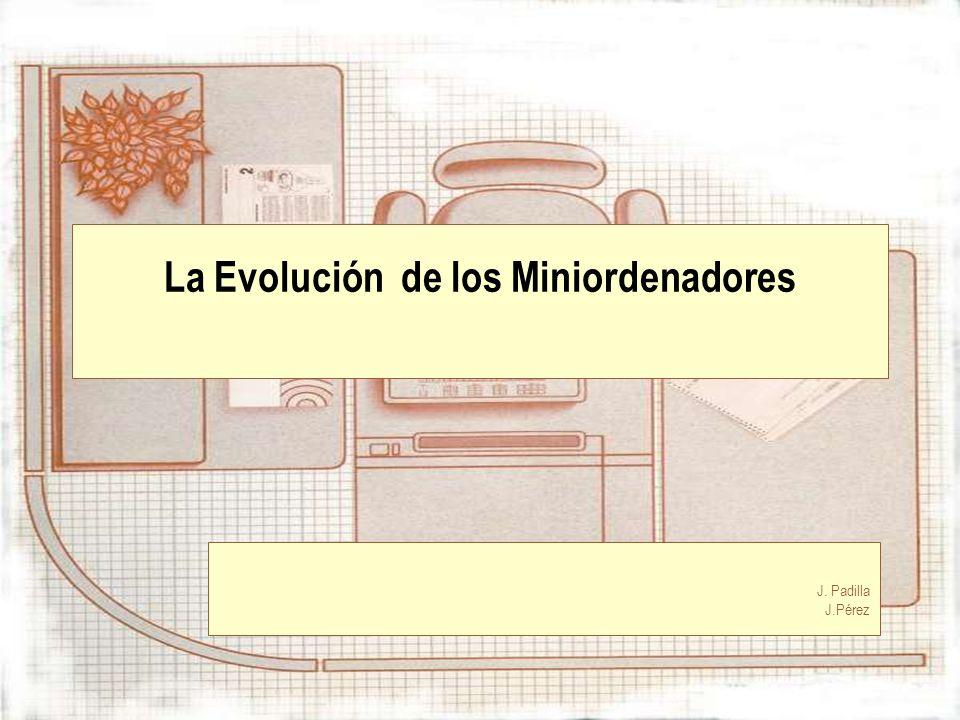 La Evolución de los Miniordenadores J. Padilla J.Pérez