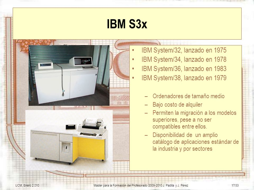 UCM, Enero 2.010Master para la Formación del Profesorado 2009-2010 J. Padilla y J. Pérez17/33 IBM S3x IBM System/32, lanzado en 1975 IBM System/34, la