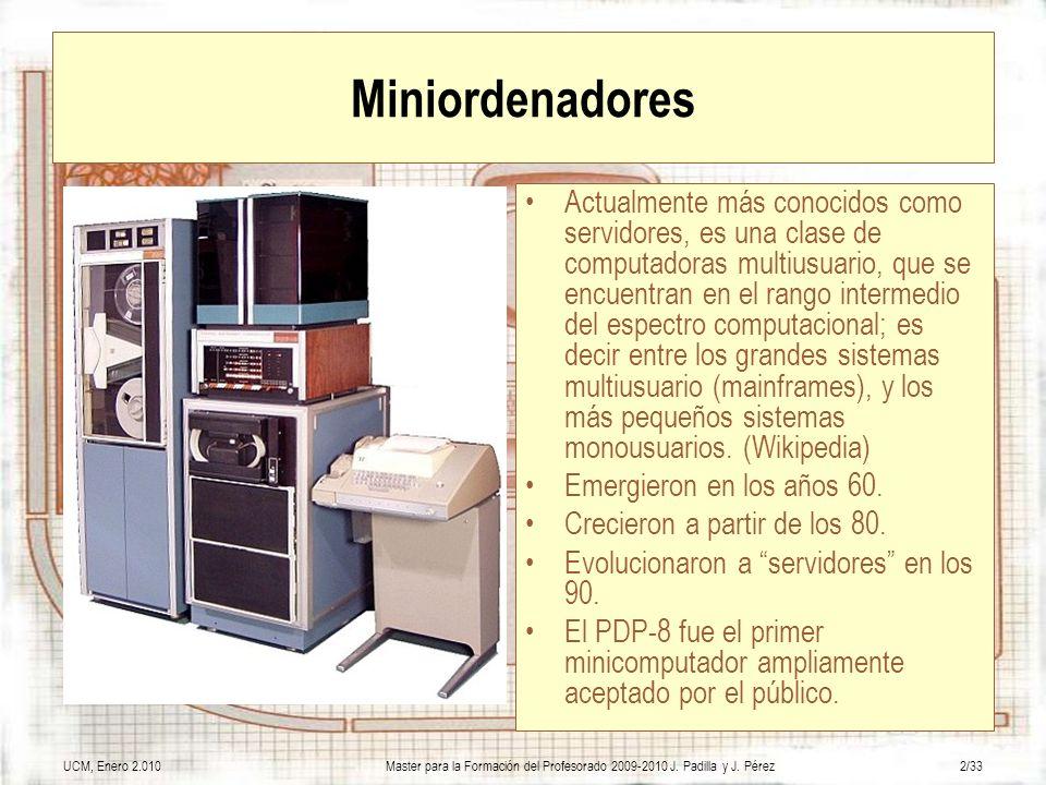 UCM, Enero 2.010Master para la Formación del Profesorado 2009-2010 J. Padilla y J. Pérez2/33 Miniordenadores Actualmente más conocidos como servidores