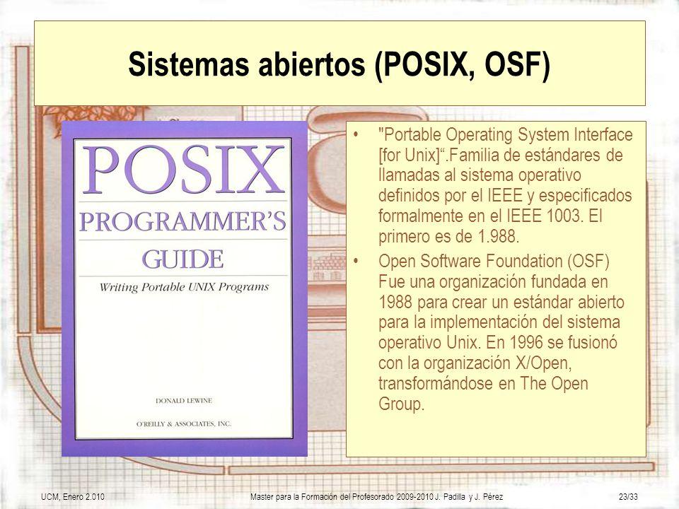 UCM, Enero 2.010Master para la Formación del Profesorado 2009-2010 J. Padilla y J. Pérez23/33 Sistemas abiertos (POSIX, OSF)