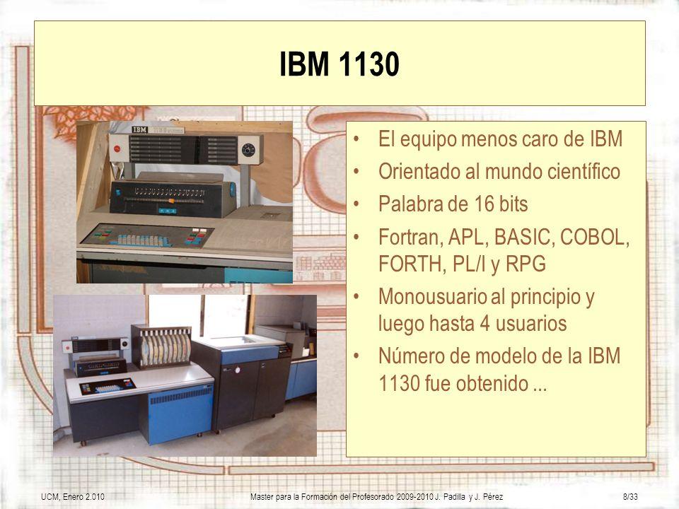 UCM, Enero 2.010Master para la Formación del Profesorado 2009-2010 J. Padilla y J. Pérez8/33 IBM 1130 El equipo menos caro de IBM Orientado al mundo c