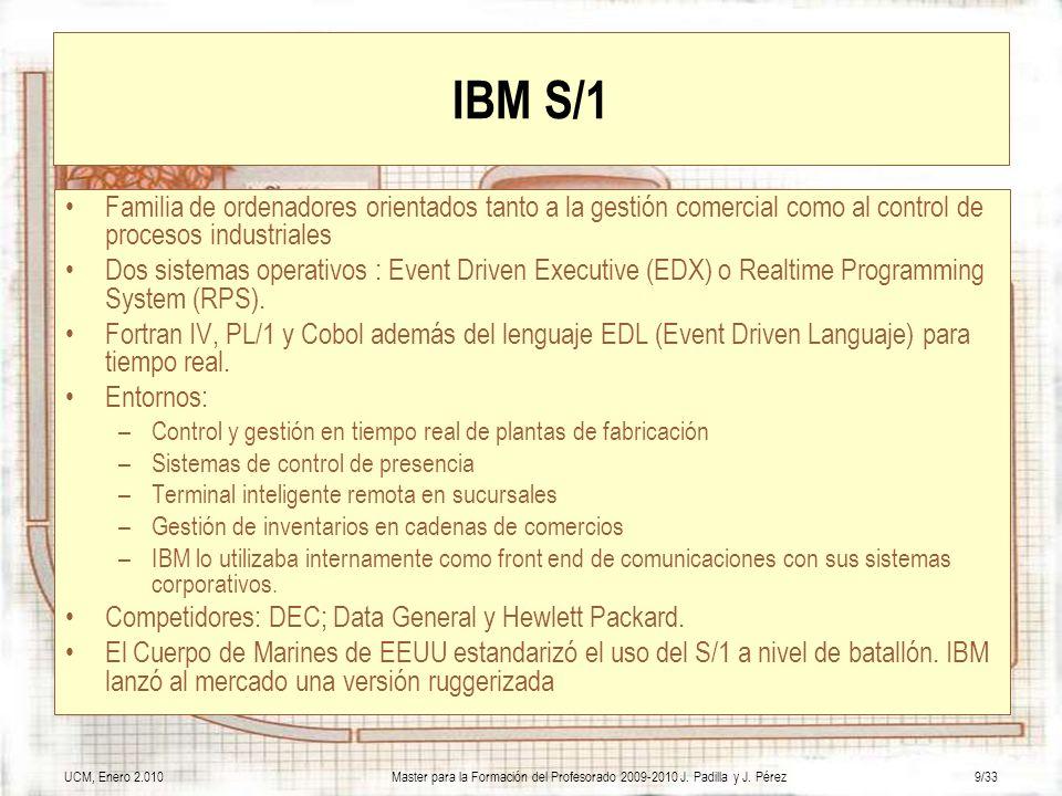 UCM, Enero 2.010Master para la Formación del Profesorado 2009-2010 J. Padilla y J. Pérez9/33 IBM S/1 Familia de ordenadores orientados tanto a la gest