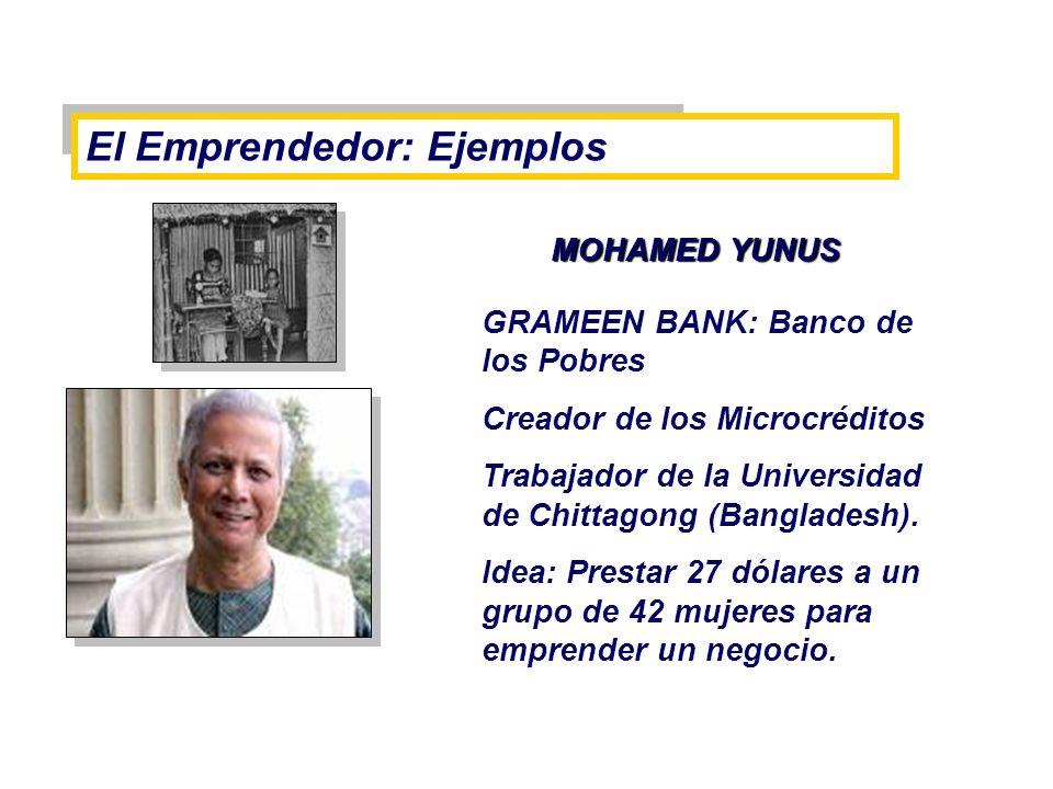 El Emprendedor: Ejemplos MOHAMED YUNUS MOHAMED YUNUS GRAMEEN BANK: Banco de los Pobres Creador de los Microcréditos Trabajador de la Universidad de Ch