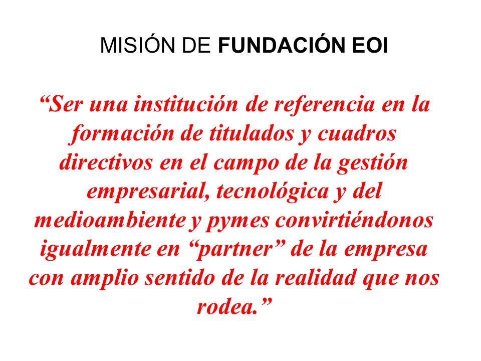 MISIÓN DE FUNDACIÓN EOI Ser una institución de referencia en la formación de titulados y cuadros directivos en el campo de la gestión empresarial, tec