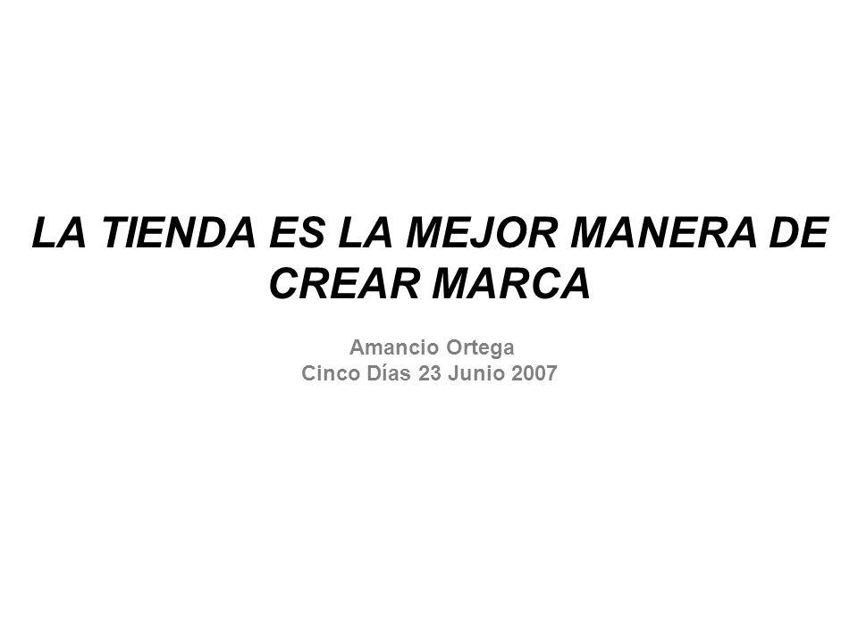 LA TIENDA ES LA MEJOR MANERA DE CREAR MARCA Amancio Ortega Cinco Días 23 Junio 2007