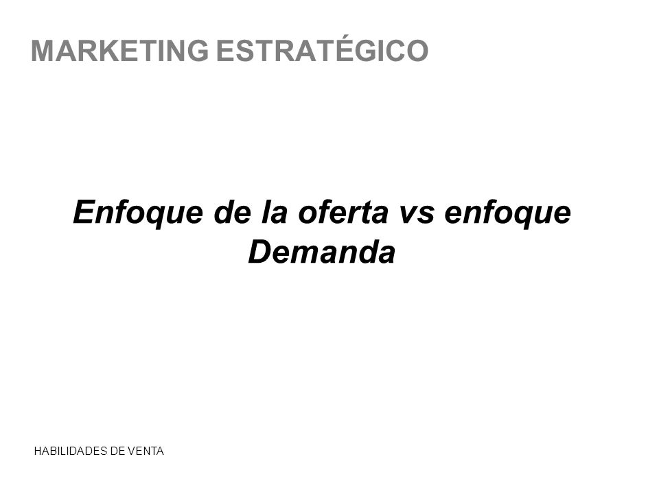 MARKETING ESTRATÉGICO Enfoque de la oferta vs enfoque Demanda HABILIDADES DE VENTA