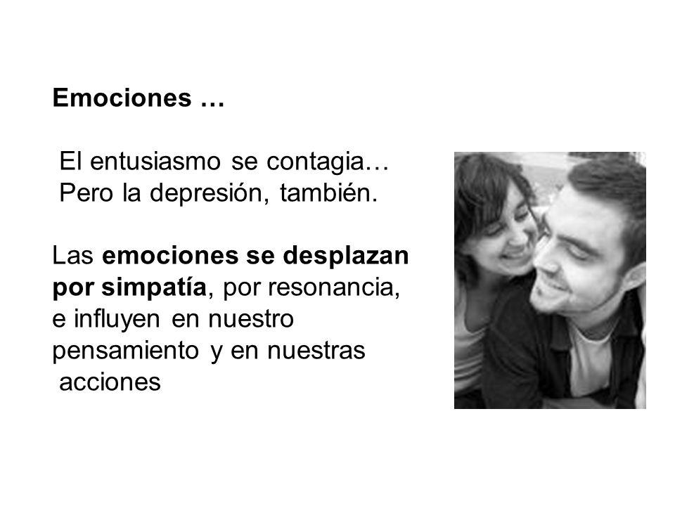 Emociones … El entusiasmo se contagia… Pero la depresión, también. Las emociones se desplazan por simpatía, por resonancia, e influyen en nuestro pens