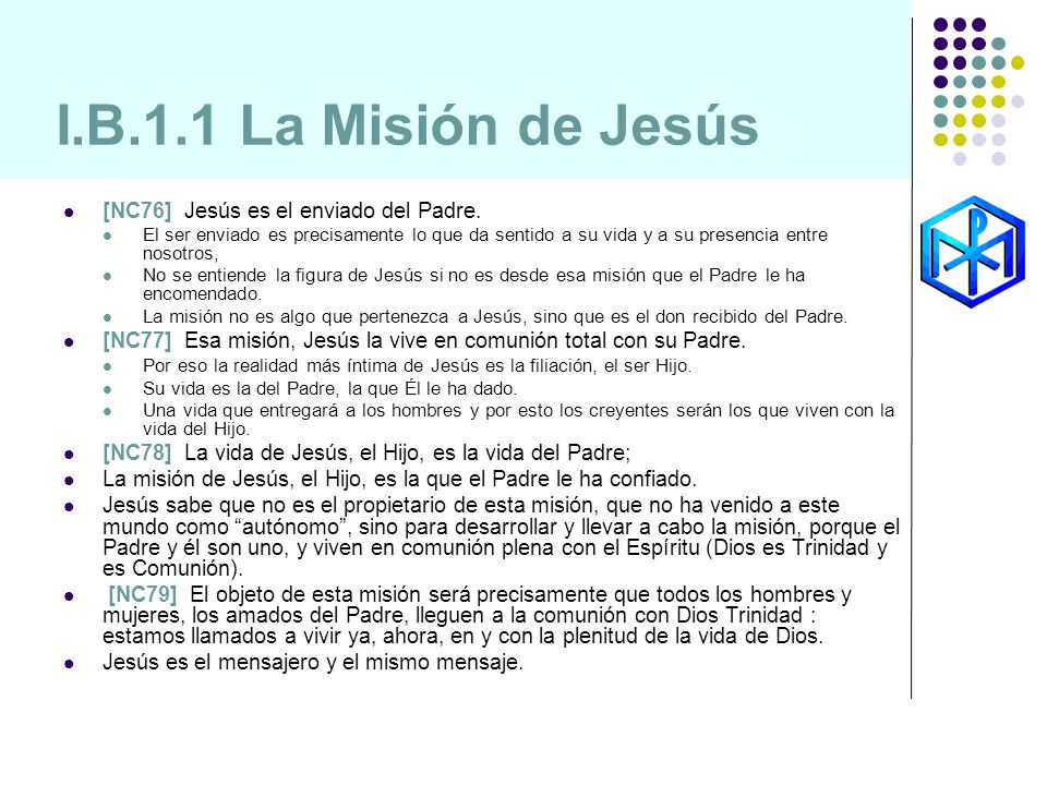 I.B.1.1 La Misión de Jesús [NC76] Jesús es el enviado del Padre. El ser enviado es precisamente lo que da sentido a su vida y a su presencia entre nos