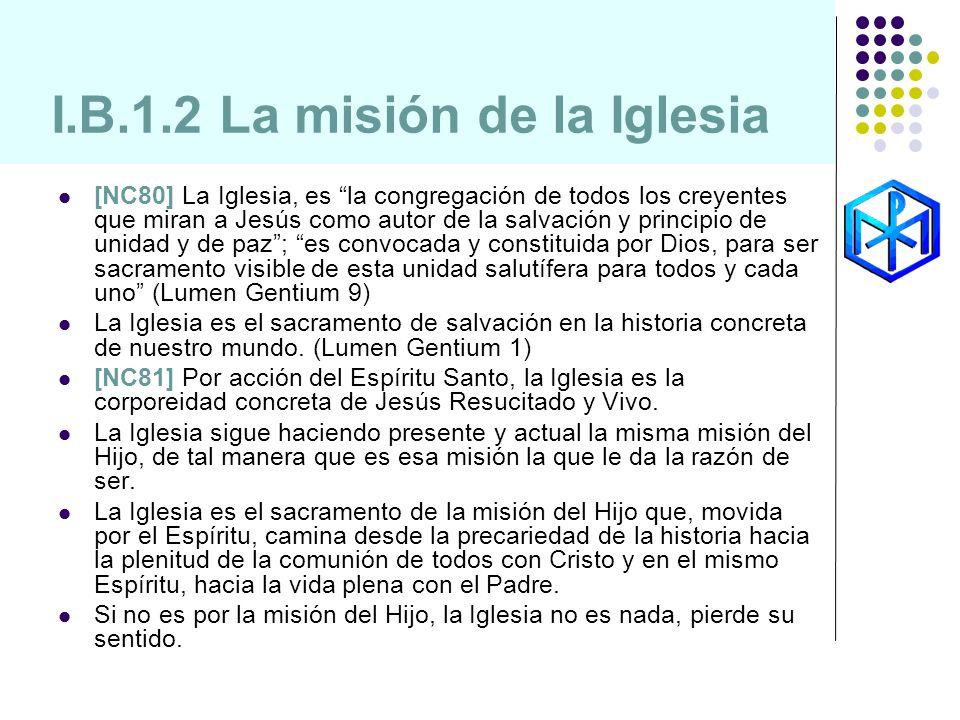 I.B.1.2 La misión de la Iglesia [NC80] La Iglesia, es la congregación de todos los creyentes que miran a Jesús como autor de la salvación y principio