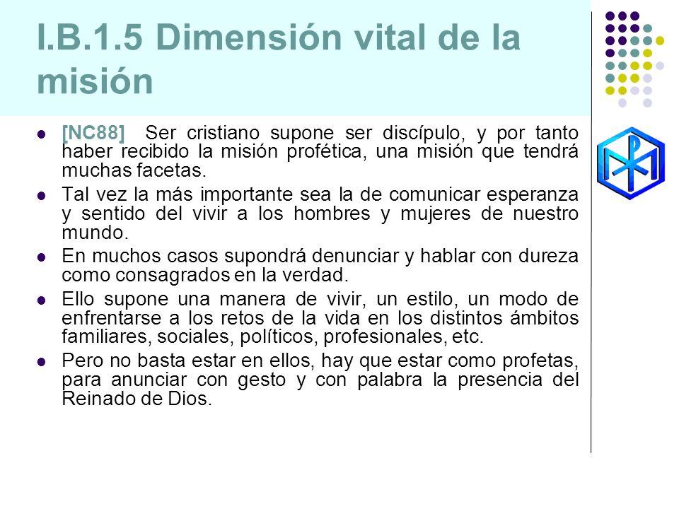I.B.1.5 Dimensión vital de la misión [NC88] Ser cristiano supone ser discípulo, y por tanto haber recibido la misión profética, una misión que tendrá