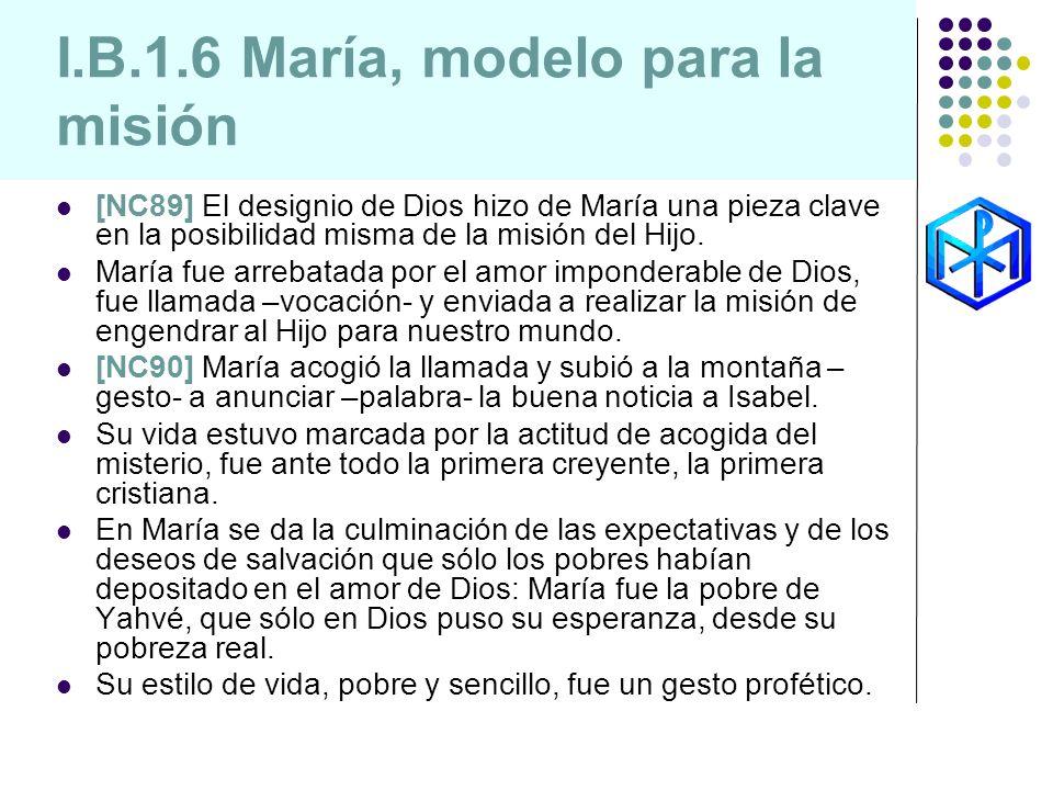 I.B.1.6 María, modelo para la misión [NC89] El designio de Dios hizo de María una pieza clave en la posibilidad misma de la misión del Hijo. María fue