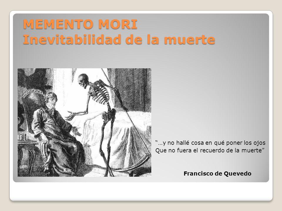 MEMENTO MORI Inevitabilidad de la muerte …y no hallé cosa en qué poner los ojos Que no fuera el recuerdo de la muerte Francisco de Quevedo