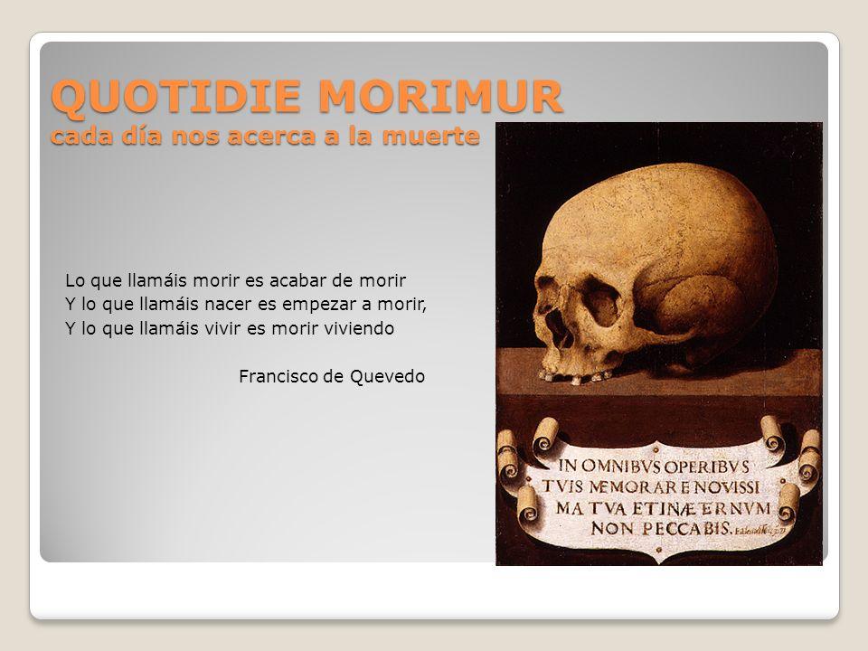 QUOTIDIE MORIMUR cada día nos acerca a la muerte Lo que llamáis morir es acabar de morir Y lo que llamáis nacer es empezar a morir, Y lo que llamáis v