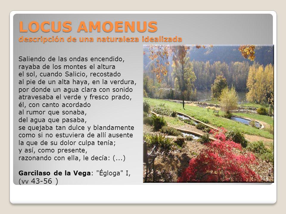 LOCUS AMOENUS descripción de una naturaleza idealizada Saliendo de las ondas encendido, rayaba de los montes el altura el sol, cuando Salicio, recosta