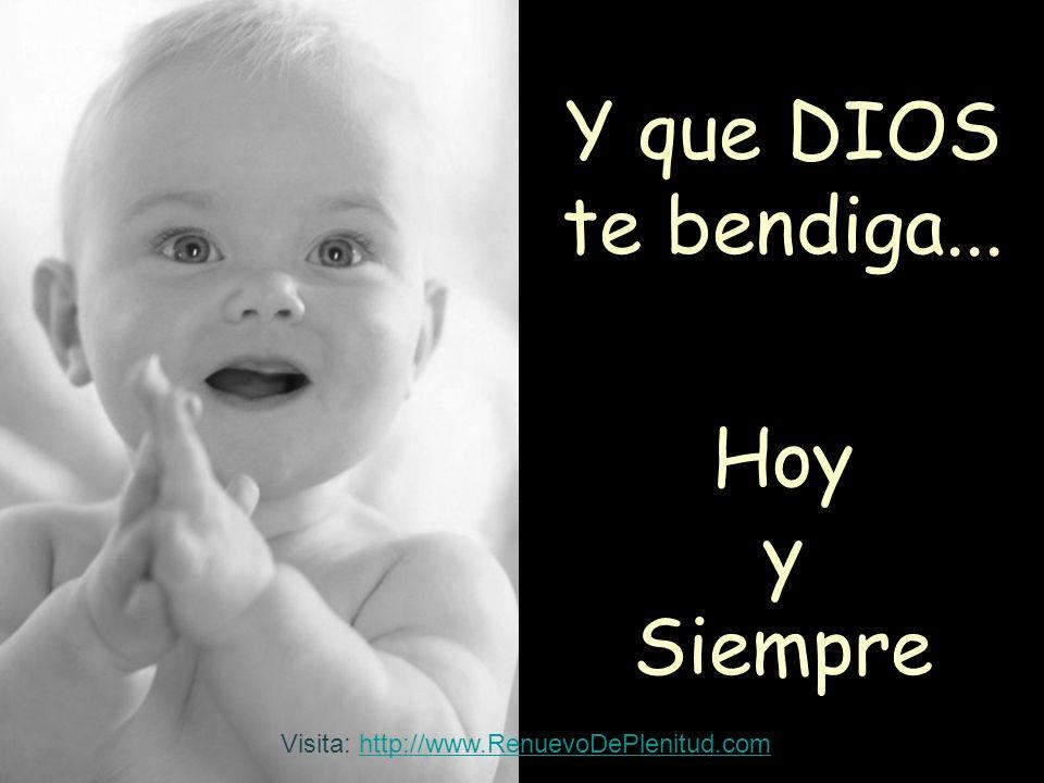 Y que DIOS te bendiga... Hoy y Siempre Visita: http://www.RenuevoDePlenitud.comhttp://www.RenuevoDePlenitud.com