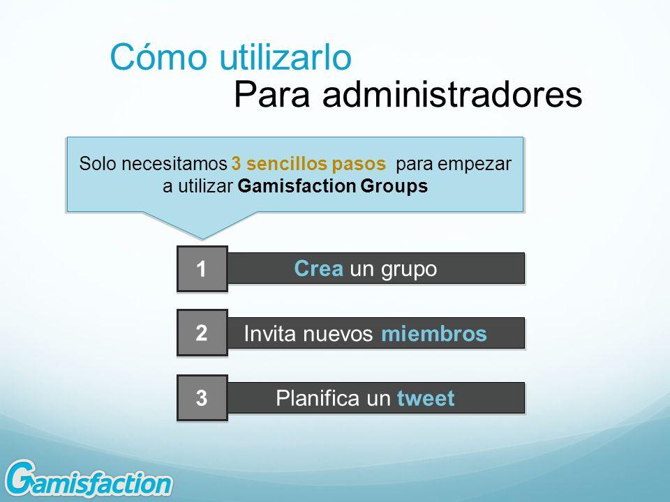 Cómo utilizarlo Para administradores Crea un grupo Invita nuevos miembros Planifica un tweet 1 2 3 Solo necesitamos 3 sencillos pasos para empezar a utilizar Gamisfaction Groups