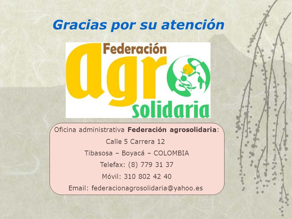 Oficina administrativa Federación agrosolidaria: Calle 5 Carrera 12 Tibasosa – Boyacá – COLOMBIA Telefax: (8) 779 31 37 Móvil: 310 802 42 40 Email: fe