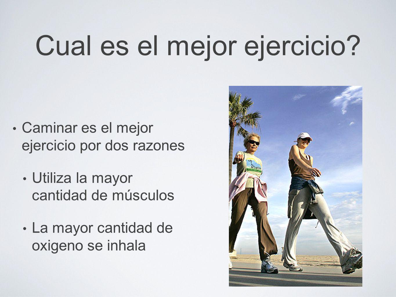 Cual es el mejor ejercicio? Caminar es el mejor ejercicio por dos razones Utiliza la mayor cantidad de músculos La mayor cantidad de oxigeno se inhala