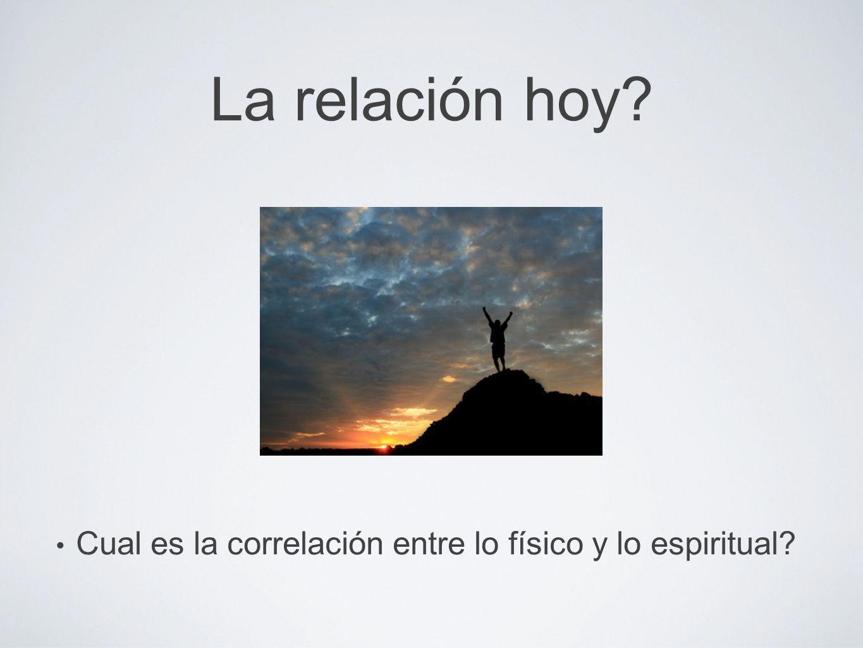 La relación hoy? Cual es la correlación entre lo físico y lo espiritual?