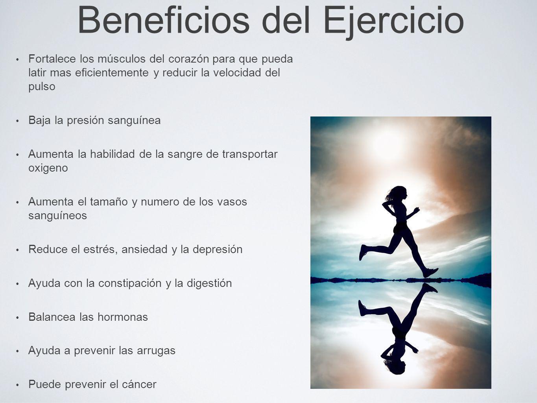 Beneficios del Ejercicio Fortalece los músculos del corazón para que pueda latir mas eficientemente y reducir la velocidad del pulso Baja la presión s