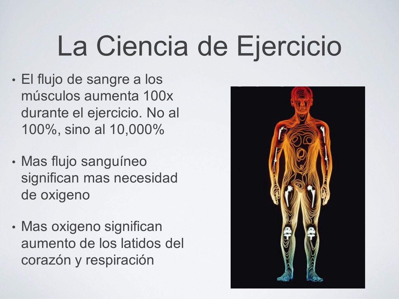 La Ciencia de Ejercicio El flujo de sangre a los músculos aumenta 100x durante el ejercicio. No al 100%, sino al 10,000% Mas flujo sanguíneo significa