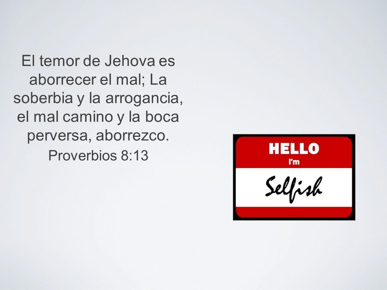 El temor de Jehova es aborrecer el mal; La soberbia y la arrogancia, el mal camino y la boca perversa, aborrezco. Proverbios 8:13