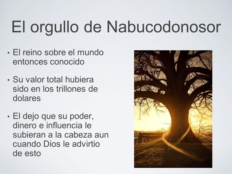 El orgullo de Nabucodonosor El reino sobre el mundo entonces conocido Su valor total hubiera sido en los trillones de dolares El dejo que su poder, di