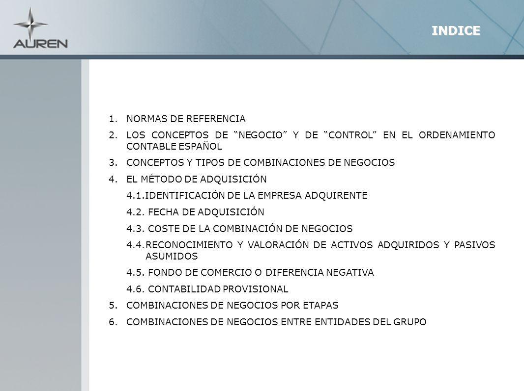 3 1.NORMAS DE REFERENCIA NORMA DE REGISTRO Y VALORACIÓN (NRV) 19ª PGC (COMBINACIONES DE NEGOCIOS) NORMAS PARA LA FORMULACIÓN DE CUENTAS ANUALES CONSOLIDADAS (NOFCAC)(RD 1815/91) Y NOTA DEL ICAC DE 24/11/2008 SOBRE CRITERIOS APLICABLES A LA FORMULACIÓN DE CCAA CONSOLIDADAS SEGÚN CRITERIOS DEL CÓDIGO DE COMERCIO PARA EJERCICIOS QUE COMIENCEN A PARTIR DE 1/01/2008 NIIF 3 COMBINACIONES DE NEGOCIOS NIC 27 ESTADOS FINANCIEROS CONSOLIDADOS Y SEPARADOS GUÍA DE ACTUACIÓN ICJCE TRANSACCIONES ENTRE EMPRESAS DEL GRUPO.
