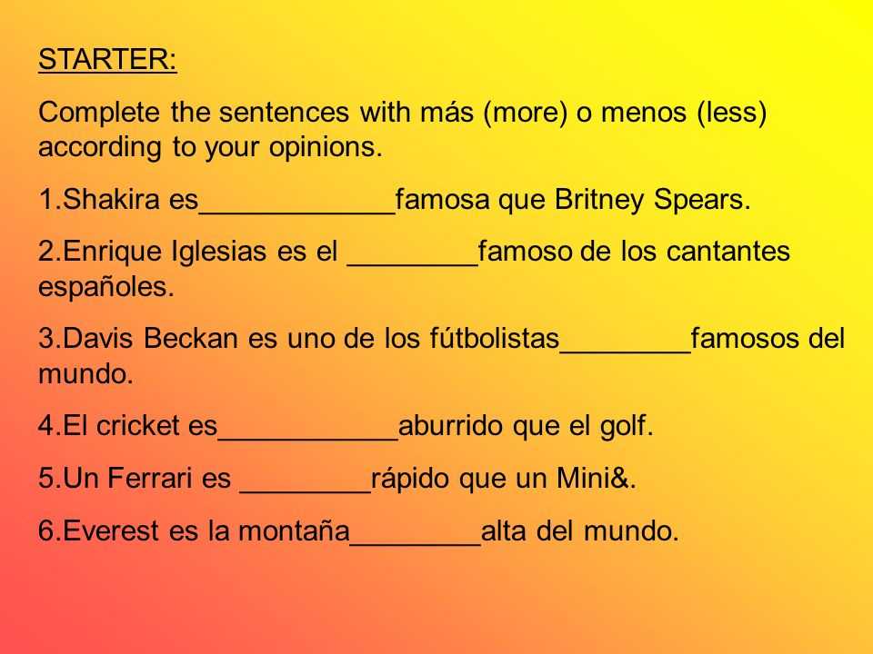STARTER: Complete the sentences with más (more) o menos (less) according to your opinions. 1.Shakira es____________famosa que Britney Spears. 2.Enriqu