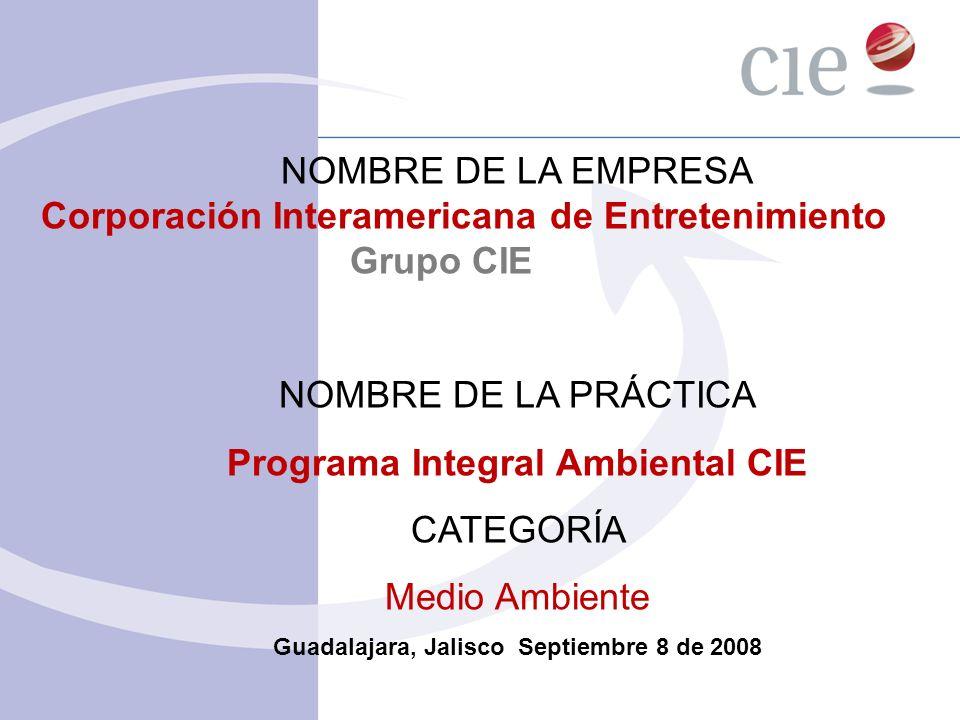 NOMBRE DE LA EMPRESA Corporación Interamericana de Entretenimiento Grupo CIE NOMBRE DE LA PRÁCTICA Programa Integral Ambiental CIE CATEGORÍA Medio Amb