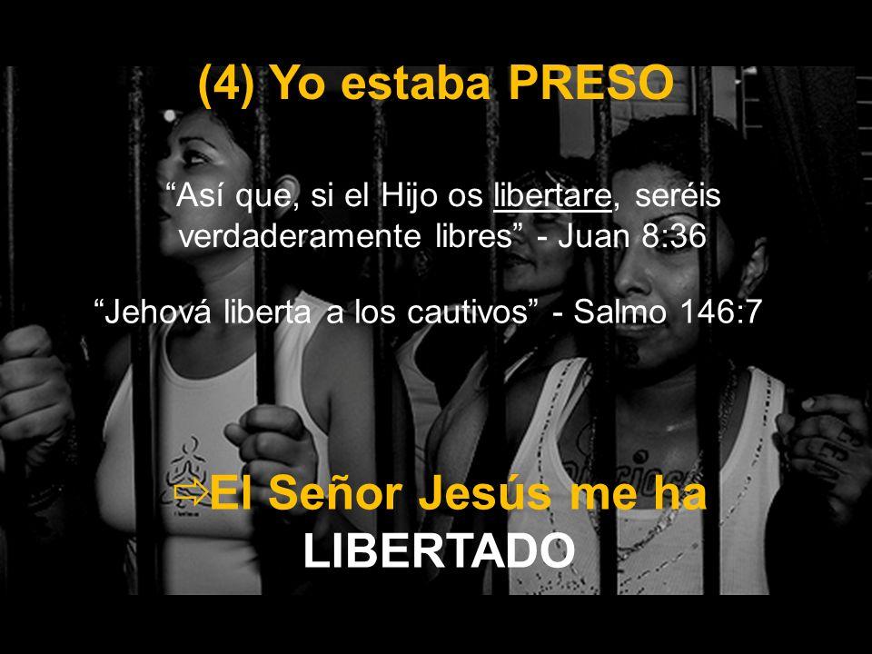 (4) Yo estaba PRESO Así que, si el Hijo os libertare, seréis verdaderamente libres - Juan 8:36 El Señor Jesús me ha LIBERTADO Jehová liberta a los cau