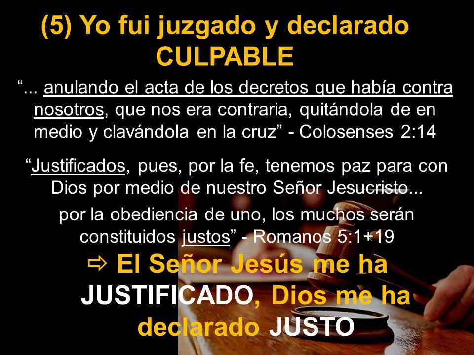 (5) Yo fui juzgado y declarado CULPABLE Justificados, pues, por la fe, tenemos paz para con Dios por medio de nuestro Señor Jesucristo... por la obedi