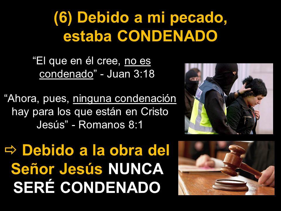 (6) Debido a mi pecado, estaba CONDENADO El que en él cree, no es condenado - Juan 3:18 Debido a la obra del Señor Jesús NUNCA SERÉ CONDENADO Ahora, p