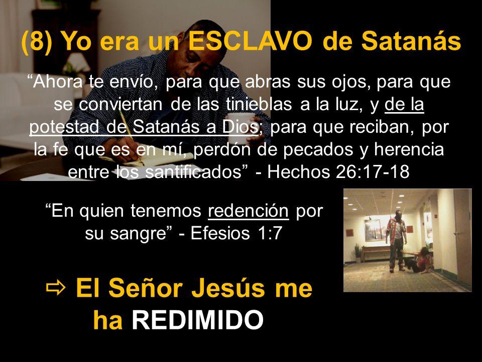 (8) Yo era un ESCLAVO de Satanás El Señor Jesús me ha REDIMIDO Ahora te envío, para que abras sus ojos, para que se conviertan de las tinieblas a la l