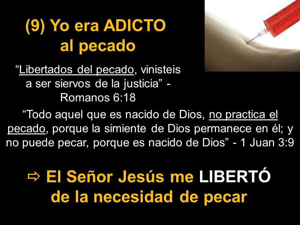 (9) Yo era ADICTO al pecado El Señor Jesús me LIBERTÓ de la necesidad de pecar Libertados del pecado, vinisteis a ser siervos de la justicia - Romanos