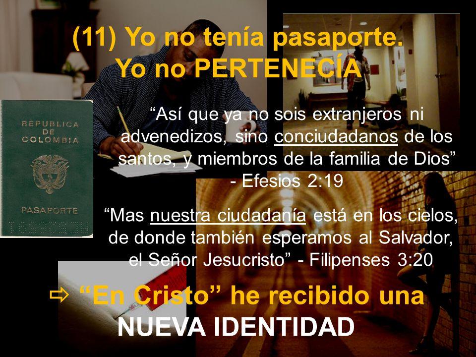 (11) Yo no tenía pasaporte. Yo no PERTENECÍA En Cristo he recibido una NUEVA IDENTIDAD Mas nuestra ciudadanía está en los cielos, de donde también esp
