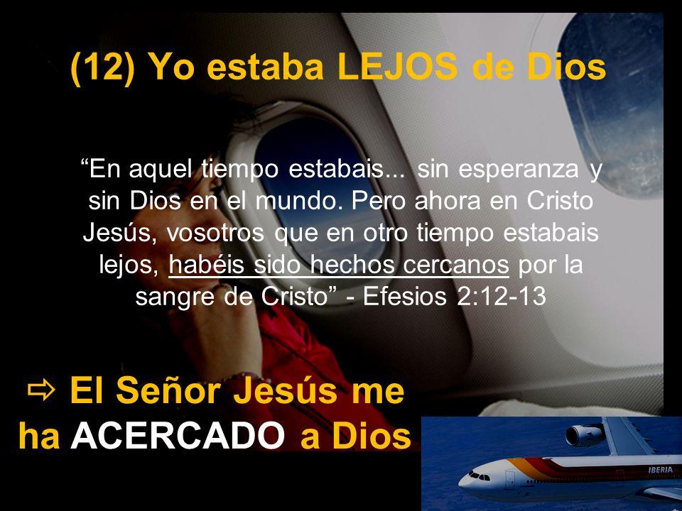 (12) Yo estaba LEJOS de Dios El Señor Jesús me ha ACERCADO a Dios En aquel tiempo estabais... sin esperanza y sin Dios en el mundo. Pero ahora en Cris