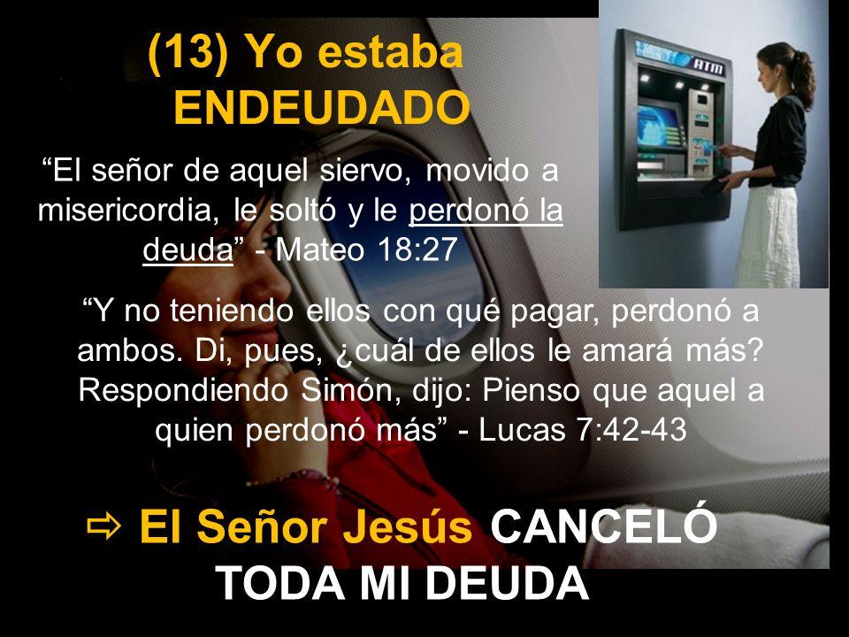 (13) Yo estaba ENDEUDADO El señor de aquel siervo, movido a misericordia, le soltó y le perdonó la deuda - Mateo 18:27 El Señor Jesús CANCELÓ TODA MI