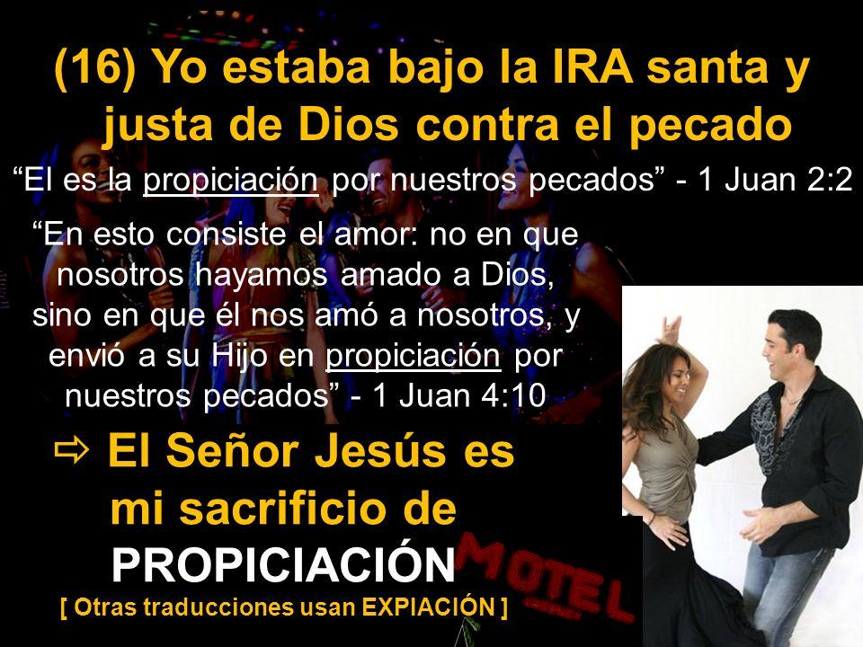 El Señor Jesús es mi sacrificio de PROPICIACIÓN [ Otras traducciones usan EXPIACIÓN ] (16) Yo estaba bajo la IRA santa y justa de Dios contra el pecad