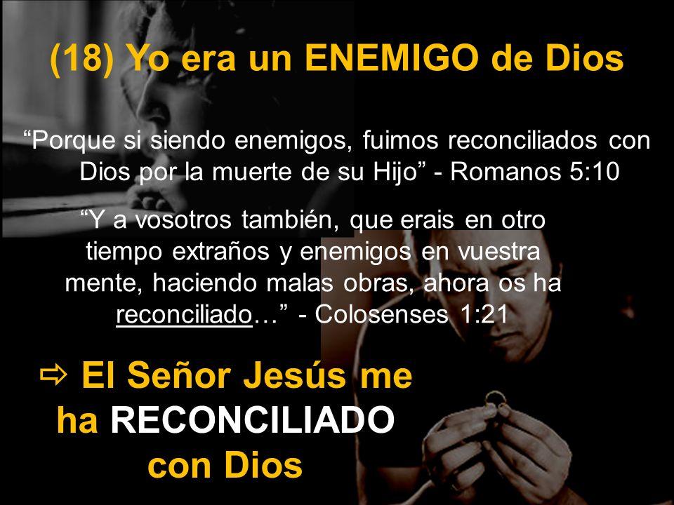(18) Yo era un ENEMIGO de Dios Porque si siendo enemigos, fuimos reconciliados con Dios por la muerte de su Hijo - Romanos 5:10 El Señor Jesús me ha R